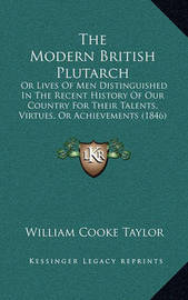 The Modern British Plutarch: Or Lives of Men Distinguished in the Recent History of Our Country for Their Talents, Virtues, or Achievements (1846) by William Cooke Taylor
