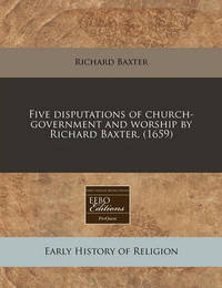 Five Disputations of Church-Government and Worship by Richard Baxter. (1659) by Richard Baxter