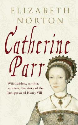 Catherine Parr by Elizabeth Norton