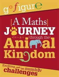 Go Figure: A Maths Journey through the Animal Kingdom by Anne Rooney