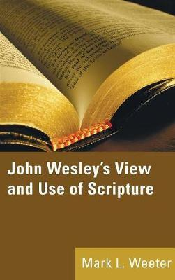 John Wesley's View and Use of Scripture by Mark L Weeter