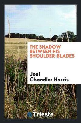 The Shadow Between His Shoulder-Blades by Joel Chandler Harris