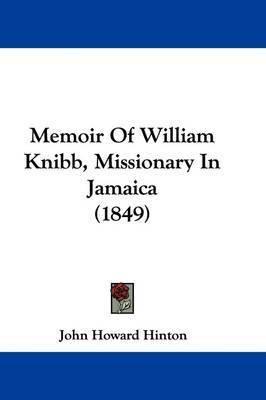 Memoir Of William Knibb, Missionary In Jamaica (1849) by John Howard Hinton