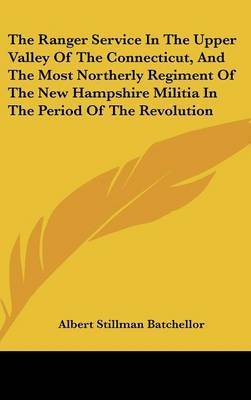 The Ranger Service in the Upper Valley of the Connecticut, and the Most Northerly Regiment of the New Hampshire Militia in the Period of the Revolution by Albert Stillman Batchellor
