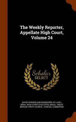 The Weekly Reporter, Appellate High Court, Volume 24 by David Sutherland (Barrister-At-Law )
