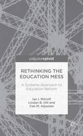 Rethinking the Education Mess: A Systems Approach to Education Reform by Ian I Mitroff