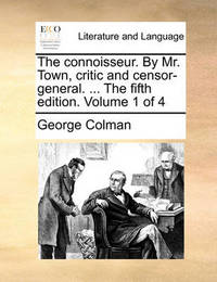The Connoisseur. by Mr. Town, Critic and Censor-General. ... the Fifth Edition. Volume 1 of 4 by George Colman