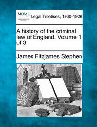 A History of the Criminal Law of England. Volume 1 of 3 by James Fitzjames Stephen
