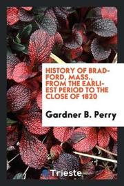 History of Bradford, Mass., from the Earliest Period to the Close of 1820 by Gardner B Perry
