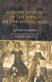 A Short History of the Papacy in the Middle Ages by Walter Ullmann