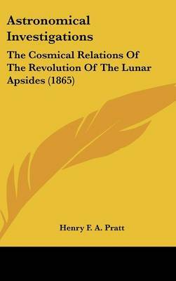 Astronomical Investigations: The Cosmical Relations Of The Revolution Of The Lunar Apsides (1865) by Henry F a Pratt image