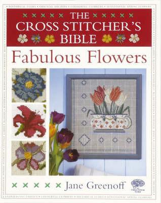 The Cross Stitcher's Bible, Fabulous Flowers by Jane Greenoff