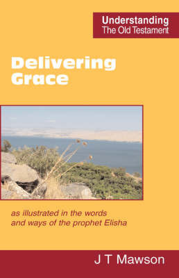 Delivering Grace: as Illustrated in the Words and Ways of the Prophet Elisha by John Thomas Mawson