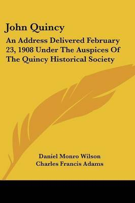 John Quincy: An Address Delivered February 23, 1908 Under the Auspices of the Quincy Historical Society by Charles Francis Adams