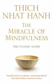 The Miracle of Mindfulness: The Classic Guide to Meditation by the World's Most Revered Master by Thich Nhat Hanh