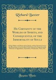 He Certainty of the Worlds of Spirits, and Consequently, of the Immortality of Souls by Richard Baxter