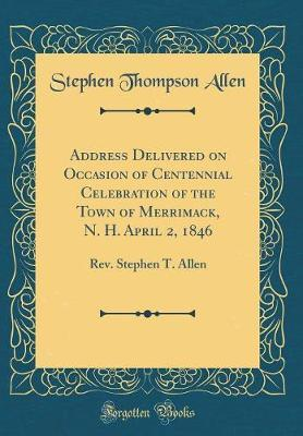 Address Delivered on Occasion of Centennial Celebration of the Town of Merrimack, N. H. April 2, 1846 by Stephen Thompson Allen image