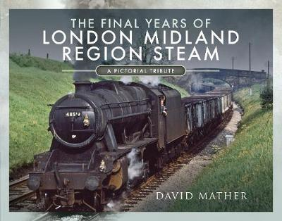 The Final Years of London Midland Region Steam by David Mather