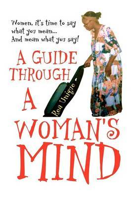 A Guide Through a Woman's Mind: Women, It's Time to Say What You Mean... and Mean What You Say! by Rea Unique image