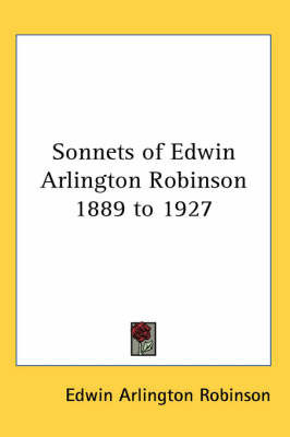 Sonnets of Edwin Arlington Robinson 1889 to 1927 by Edwin Arlington Robinson