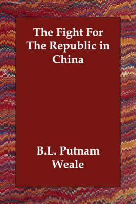 The Fight For The Republic in China by B.L. Putnam Weale