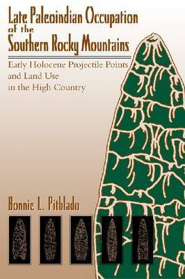 Late Paleoindian Occupation of the Southern Rocky Mountains: Early Holocene Projectile Points and Land Use in the High Country by Robert H. Brunswig
