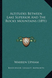 Altitudes Between Lake Superior and the Rocky Mountains (189altitudes Between Lake Superior and the Rocky Mountains (1891) 1) by Warren Upham