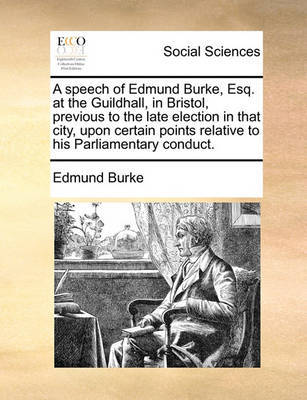 A Speech of Edmund Burke, Esq. at the Guildhall, in Bristol, Previous to the Late Election in That City, Upon Certain Points Relative to His Parliamentary Conduct. by Edmund Burke