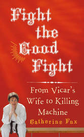 Fight the Good Fight: From Vicar's Wife to Killing Machine by Catherine Fox image