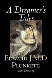 A Dreamer's Tales by Edward J. M. D. Plunkett, Fiction, Classics, Fantasy, Horror by Edward, J.M.D. Plunkett