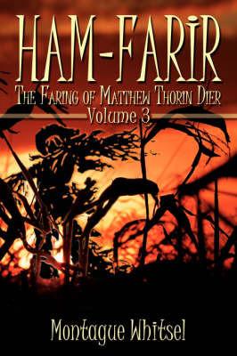 Ham-Farir: The Faring of Matthew Thorin Dier: Volume Three by Montague Whitsel