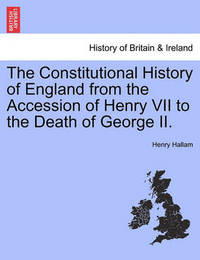 The Constitutional History of England from the Accession of Henry VII to the Death of George II. by Henry Hallam