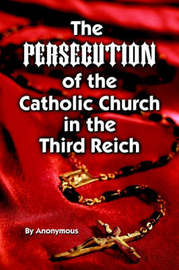 Persecution of the Catholic Church in the Third Reich, The by Anonymous Anonymous