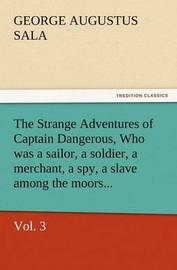 The Strange Adventures of Captain Dangerous, Vol. 3 Who Was a Sailor, a Soldier, a Merchant, a Spy, a Slave Among the Moors... by George Augustus Sala