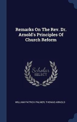 Remarks on the REV. Dr. Arnold's Principles of Church Reform by William Patrick Palmer image