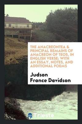 The Anacreontea & Principal Remains of Anacreon of Teos, in English Verse; With an Essay, Notes, and Additional Poems by Judson France Davidson image