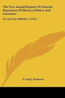 The New Annual Register Or General Repository Of History, Politics, And Literature: For The Year 1800 Part 1 (1797) by G and J Robinson