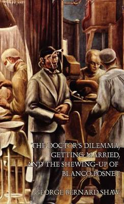 The Doctor's Dilemma, Getting Married, and The Shewing-Up of Blanco Posnet by George Bernard Shaw