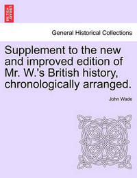 Supplement to the New and Improved Edition of Mr. W.'s British History, Chronologically Arranged. by John Wade