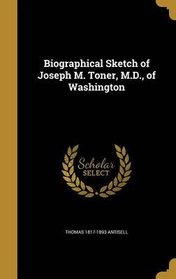 Biographical Sketch of Joseph M. Toner, M.D., of Washington by Thomas 1817-1893 Antisell