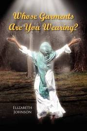 Whose Garments Are You Wearing? by Elizabeth Johnson