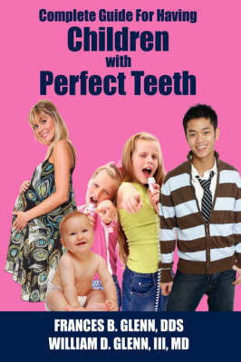 Complete Guide for Having Children with Perfect Teeth by FRANCES B. GLENN DDS