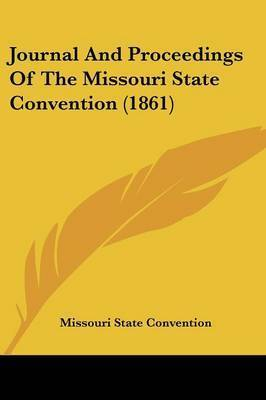 Journal and Proceedings of the Missouri State Convention (1861) by State Convention Missouri State Convention