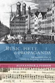 Music, Piety, and Propaganda by Alexander J Fisher