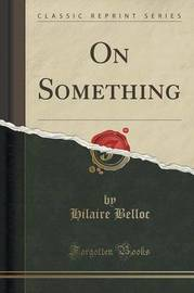 On Something (Classic Reprint) by Hilaire Belloc