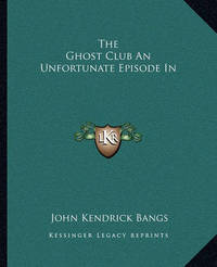 The Ghost Club an Unfortunate Episode in by John Kendrick Bangs