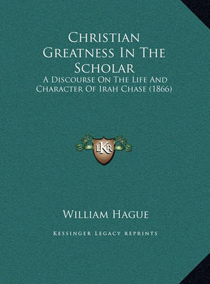 Christian Greatness in the Scholar Christian Greatness in the Scholar: A Discourse on the Life and Character of Irah Chase (1866) a Discourse on the Life and Character of Irah Chase (1866) by William Hague image