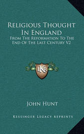 Religious Thought in England: From the Reformation to the End of the Last Century V2 by John Hunt