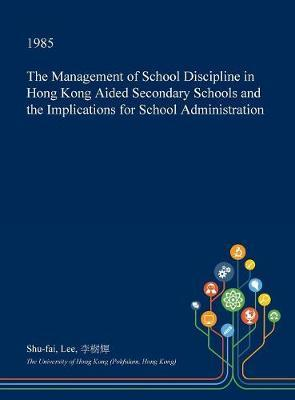 The Management of School Discipline in Hong Kong Aided Secondary Schools and the Implications for School Administration by Shu-Fai Lee image