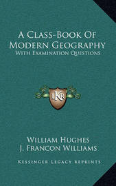 A Class-Book of Modern Geography: With Examination Questions by William Hughes